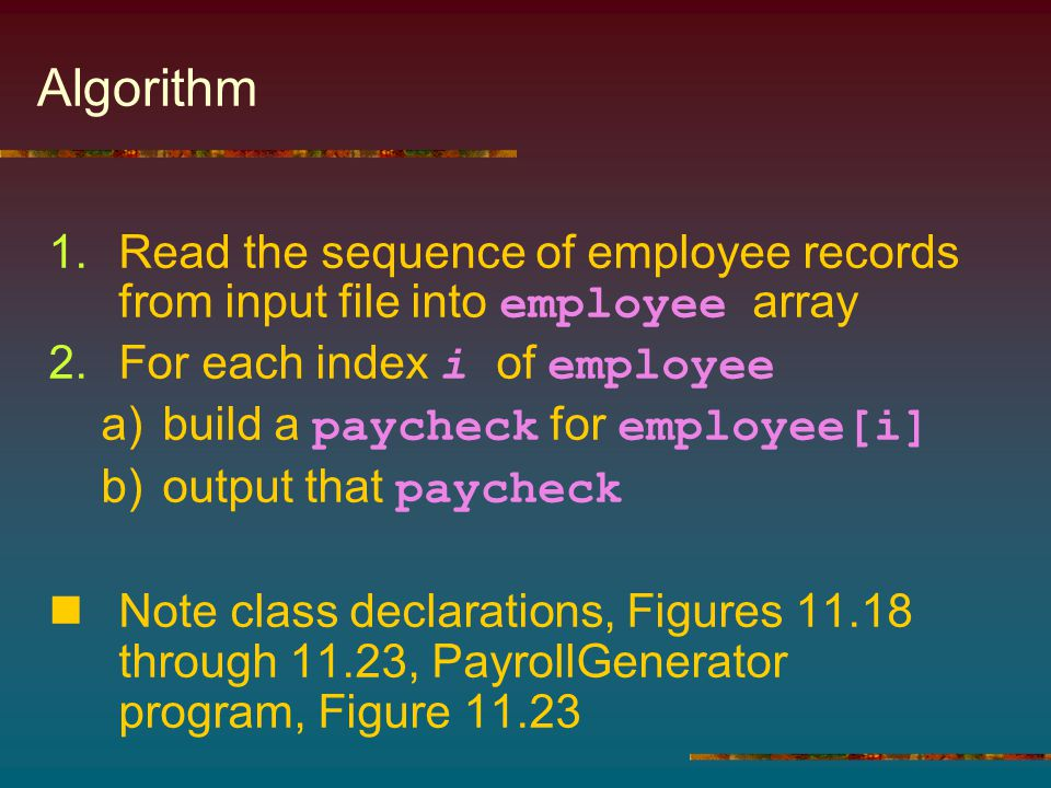 Algorithm 1.Read the sequence of employee records from input file into employee array 2.For each index i of employee a)build a paycheck for employee[i] b)output that paycheck Note class declarations, Figures 11.18 through 11.23, PayrollGenerator program, Figure 11.23