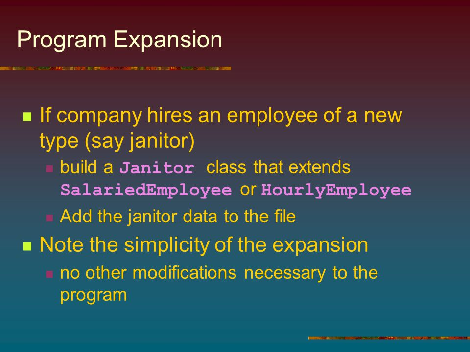 Program Expansion If company hires an employee of a new type (say janitor) build a Janitor class that extends SalariedEmployee or HourlyEmployee Add t