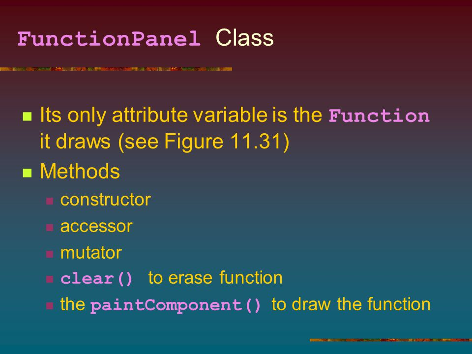 FunctionPanel Class Its only attribute variable is the Function it draws (see Figure 11.31) Methods constructor accessor mutator clear() to erase function the paintComponent() to draw the function