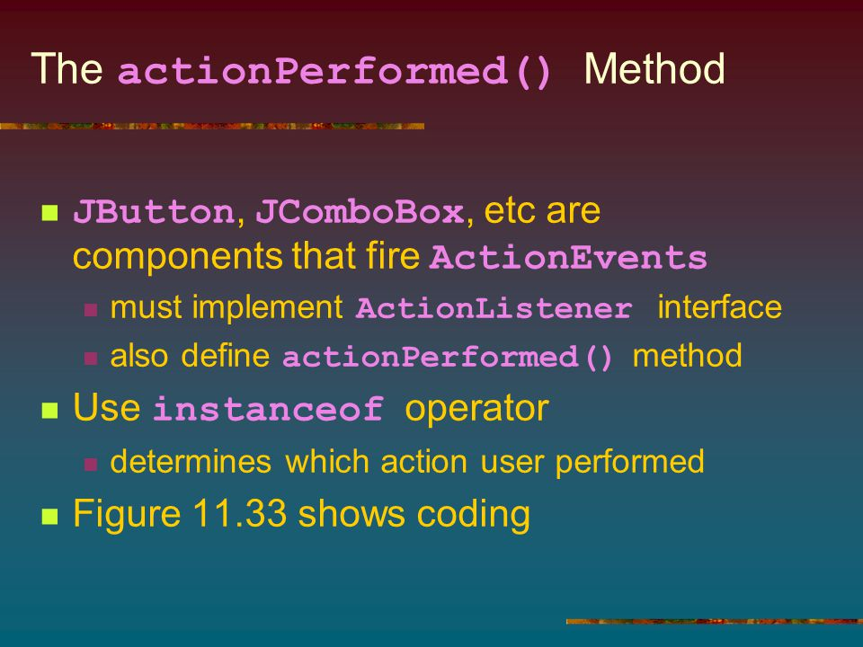 The actionPerformed() Method JButton, JComboBox, etc are components that fire ActionEvents must implement ActionListener interface also define actionPerformed() method Use instanceof operator determines which action user performed Figure 11.33 shows coding