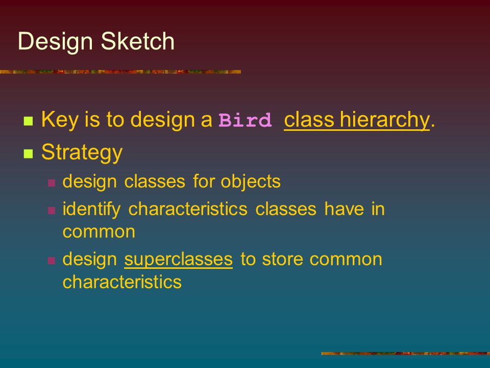Design Sketch Key is to design a Bird class hierarchy. Strategy design classes for objects identify characteristics classes have in common design supe