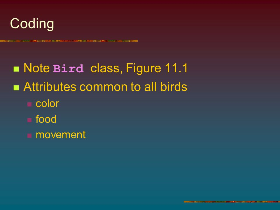 Coding Note Bird class, Figure 11.1 Attributes common to all birds color food movement
