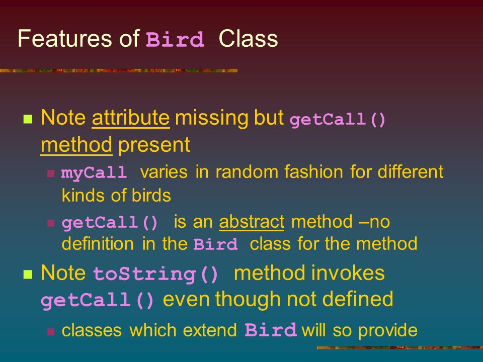 Features of Bird Class Note attribute missing but getCall() method present myCall varies in random fashion for different kinds of birds getCall() is a