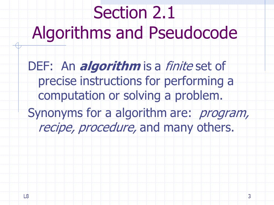 L83 Section 2.1 Algorithms and Pseudocode DEF: An algorithm is a finite set of precise instructions for performing a computation or solving a problem.
