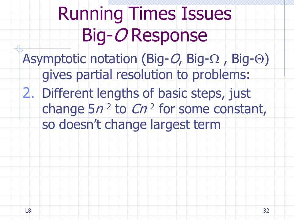 L832 Running Times Issues Big-O Response Asymptotic notation (Big-O, Big- , Big-  ) gives partial resolution to problems: 2.