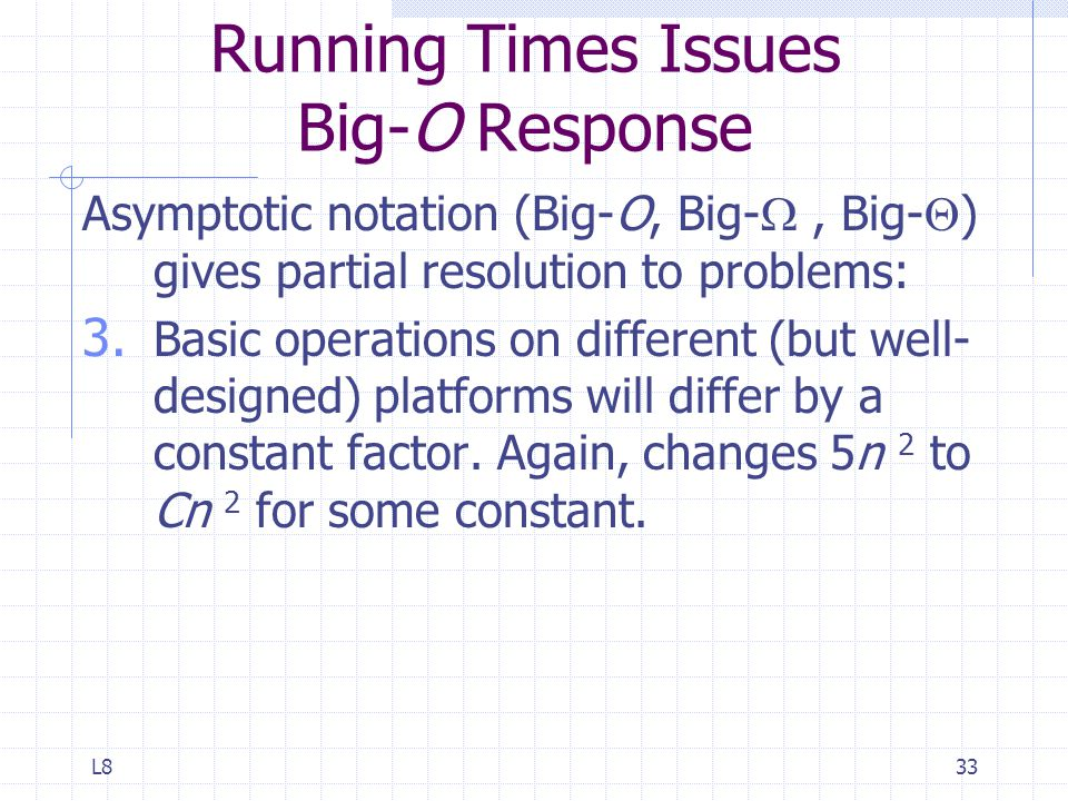 L833 Running Times Issues Big-O Response Asymptotic notation (Big-O, Big- , Big-  ) gives partial resolution to problems: 3.