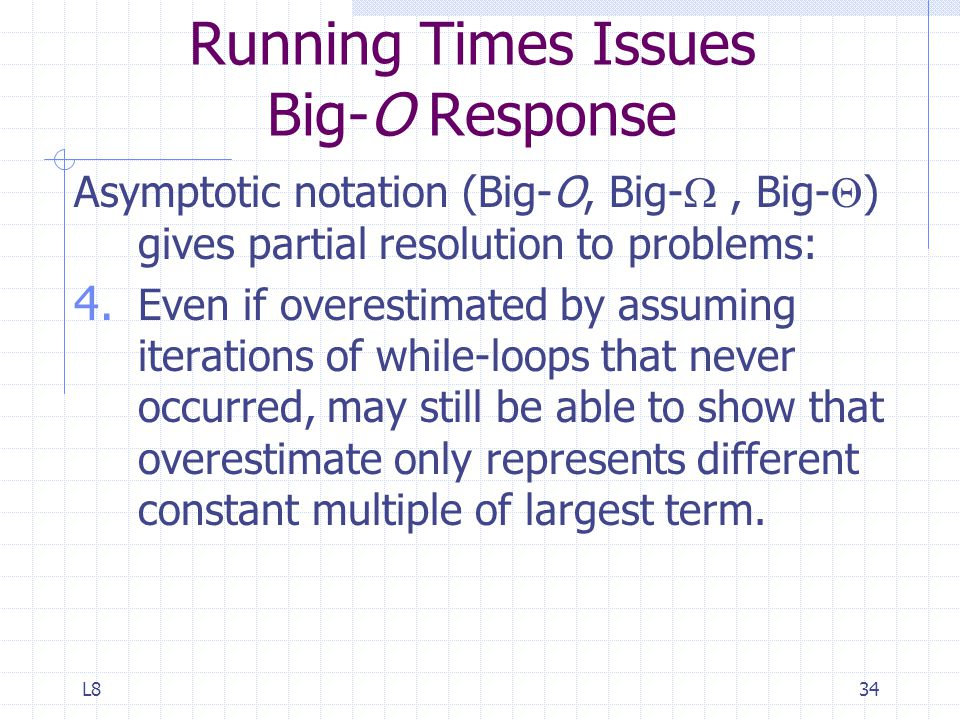 L834 Running Times Issues Big-O Response Asymptotic notation (Big-O, Big- , Big-  ) gives partial resolution to problems: 4.