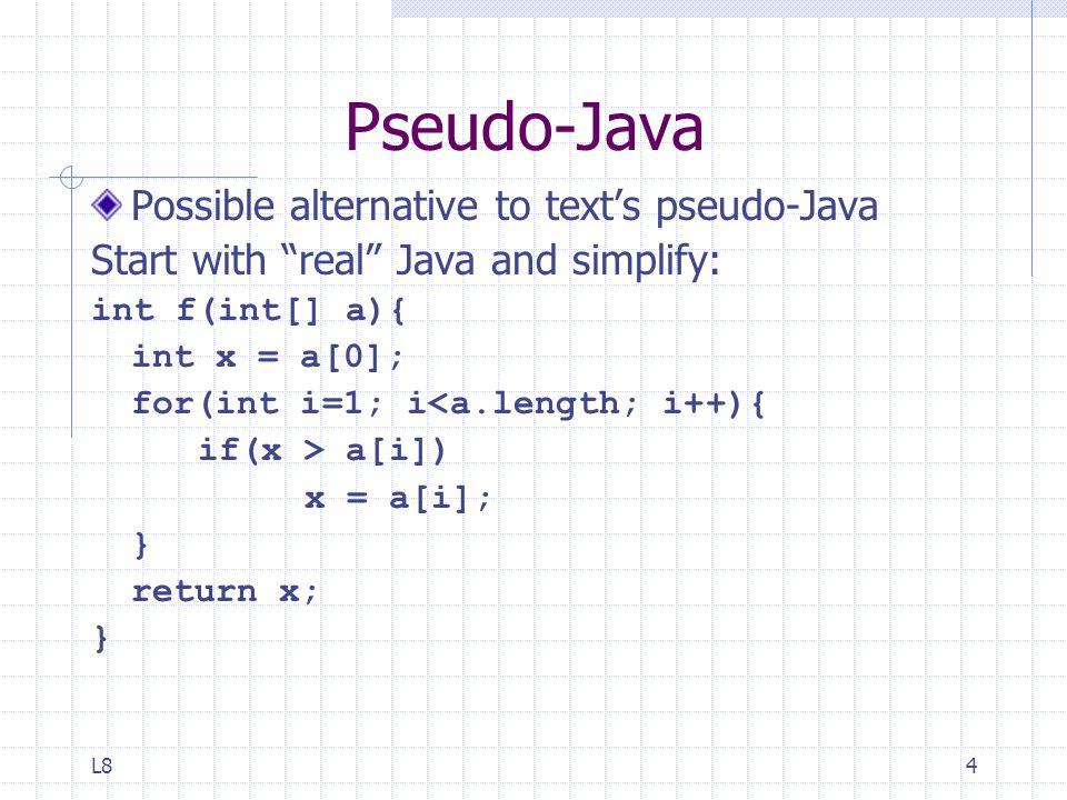 L84 Pseudo-Java Possible alternative to text's pseudo-Java Start with real Java and simplify: int f(int[] a){ int x = a[0]; for(int i=1; i<a.length; i++){ if(x > a[i]) x = a[i]; } return x; }