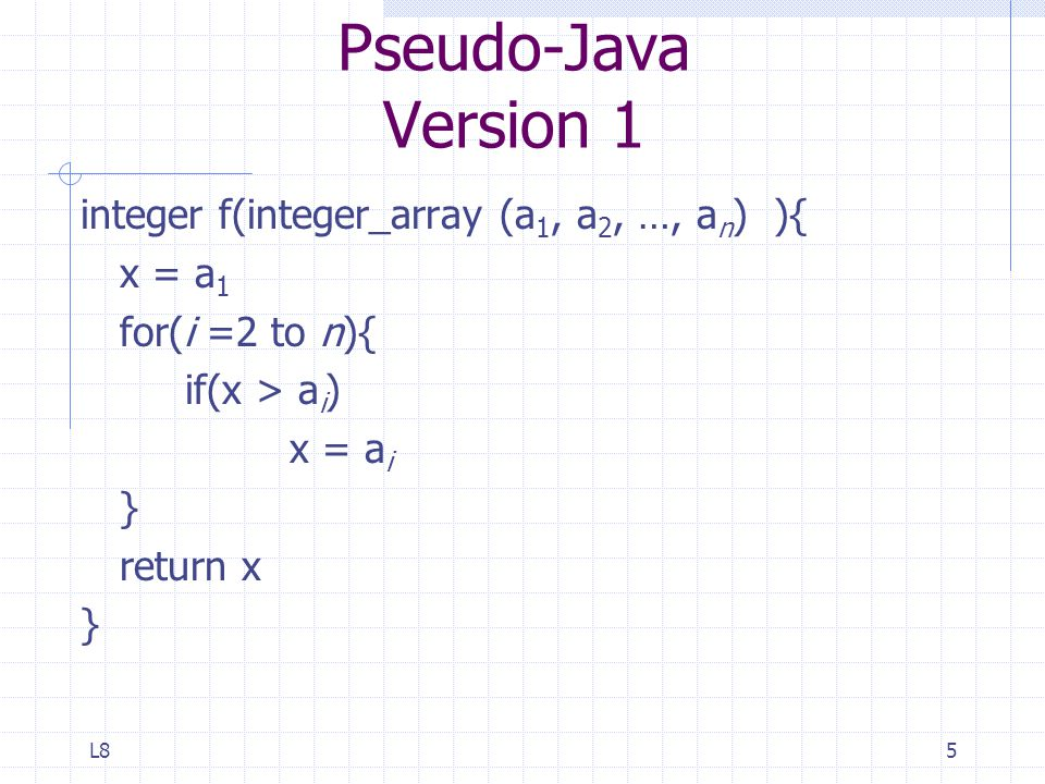 L85 Pseudo-Java Version 1 integer f(integer_array (a 1, a 2, …, a n ) ){ x = a 1 for(i =2 to n){ if(x > a i ) x = a i } return x }