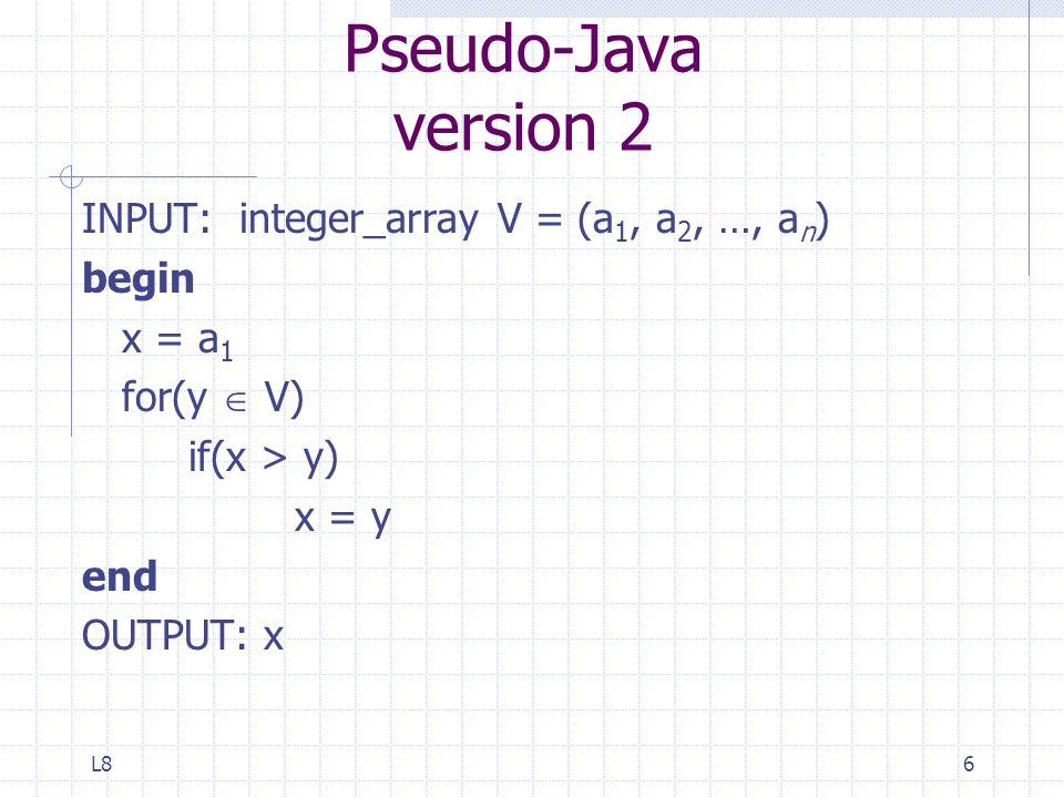 L86 Pseudo-Java version 2 INPUT: integer_array V = (a 1, a 2, …, a n ) begin x = a 1 for(y  V) if(x > y) x = y end OUTPUT: x