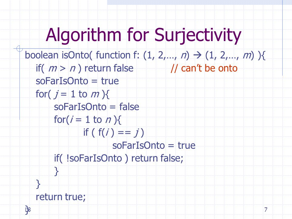 L87 Algorithm for Surjectivity boolean isOnto( function f: (1, 2,…, n)  (1, 2,…, m) ){ if( m > n ) return false // can't be onto soFarIsOnto = true for( j = 1 to m ){ soFarIsOnto = false for(i = 1 to n ){ if ( f(i ) == j ) soFarIsOnto = true if( !soFarIsOnto ) return false; } return true; }