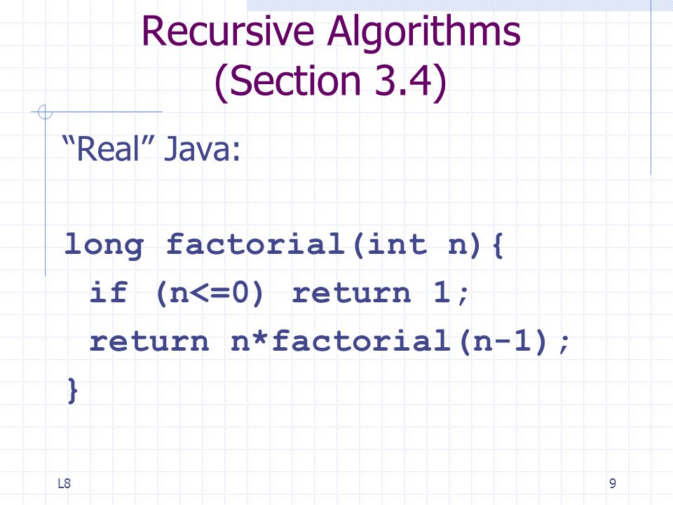 L89 Recursive Algorithms (Section 3.4) Real Java: long factorial(int n){ if (n<=0) return 1; return n*factorial(n-1); }