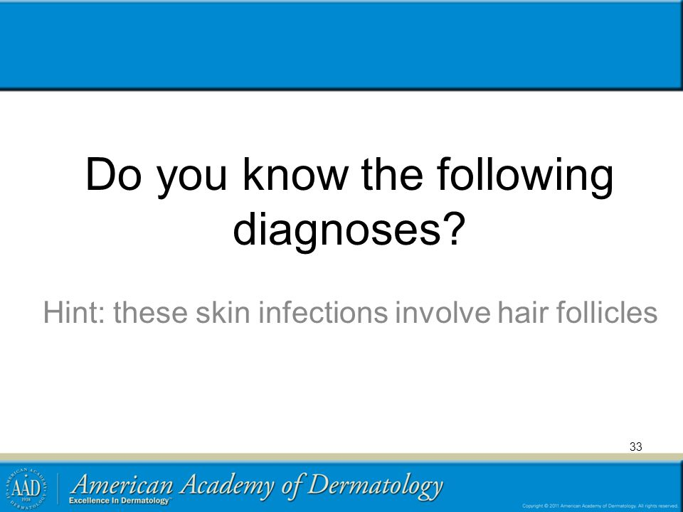 Do you know the following diagnoses? Hint: these skin infections involve hair follicles 33