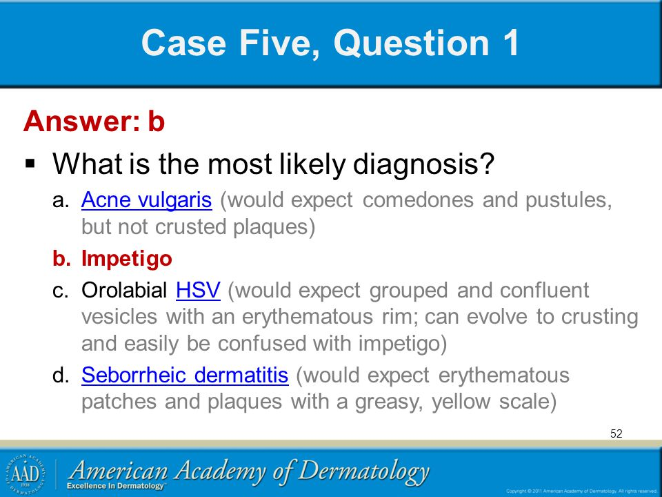 Case Five, Question 1 Answer: b  What is the most likely diagnosis? a.Acne vulgaris (would expect comedones and pustules, but not crusted plaques)Acn