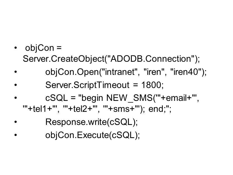 objCon = Server.CreateObject( ADODB.Connection ); objCon.Open( intranet , iren , iren40 ); Server.ScriptTimeout = 1800; cSQL = begin NEW_SMS( + + , +tel1+ , +tel2+ , +sms+ ); end; ; Response.write(cSQL); objCon.Execute(cSQL);