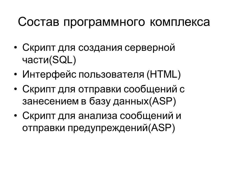 Состав программного комплекса Скрипт для создания серверной части(SQL) Интерфейс пользователя (HTML) Скрипт для отправки сообщений с занесением в базу данных(ASP) Скрипт для анализа сообщений и отправки предупреждений(ASP)