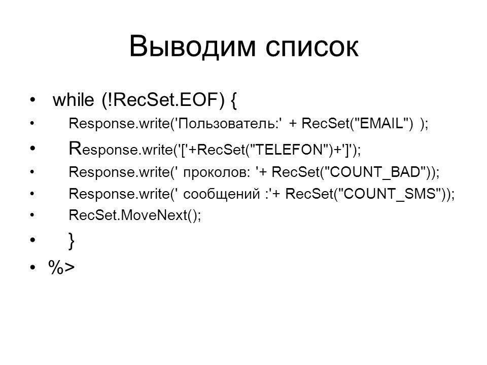 Выводим список while (!RecSet.EOF) { Response.write( Пользователь: + RecSet( EMAIL ) ); R esponse.write( [ +RecSet( TELEFON )+ ] ); Response.write( проколов: + RecSet( COUNT_BAD )); Response.write( сообщений : + RecSet( COUNT_SMS )); RecSet.MoveNext(); } %>