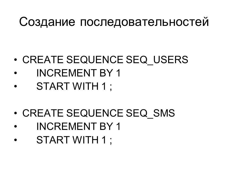 Создание последовательностей CREATE SEQUENCE SEQ_USERS INCREMENT BY 1 START WITH 1 ; CREATE SEQUENCE SEQ_SMS INCREMENT BY 1 START WITH 1 ;