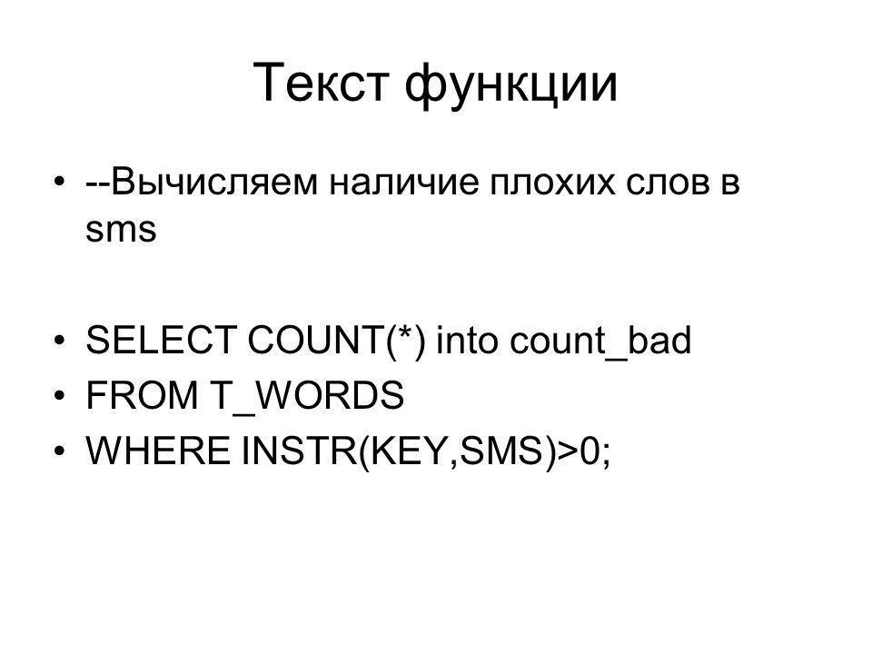 Текст функции --Вычисляем наличие плохих слов в sms SELECT COUNT(*) into count_bad FROM T_WORDS WHERE INSTR(KEY,SMS)>0;