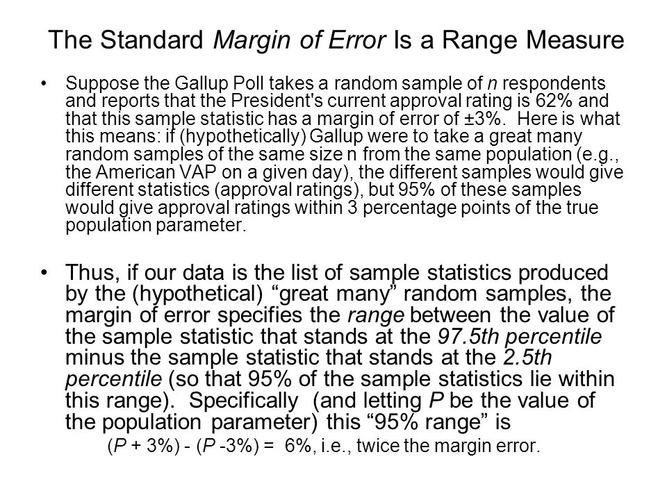 The Standard Margin of Error Is a Range Measure Suppose the Gallup Poll takes a random sample of n respondents and reports that the President s current approval rating is 62% and that this sample statistic has a margin of error of ±3%.