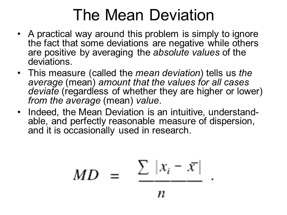 The Mean Deviation A practical way around this problem is simply to ignore the fact that some deviations are negative while others are positive by averaging the absolute values of the deviations.