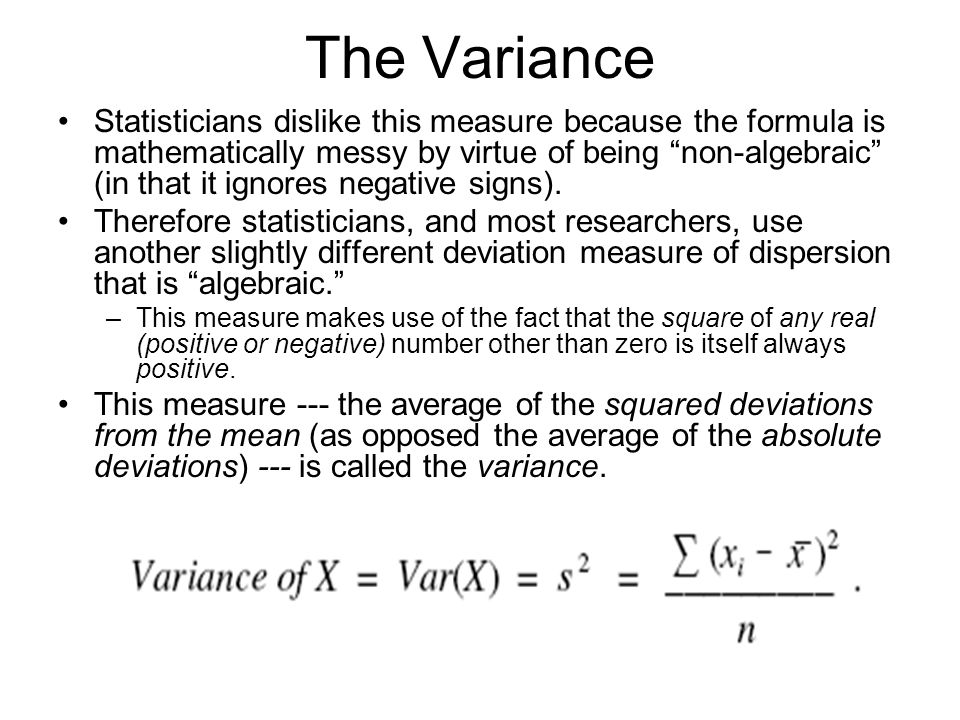 The Variance Statisticians dislike this measure because the formula is mathematically messy by virtue of being non-algebraic (in that it ignores negative signs).
