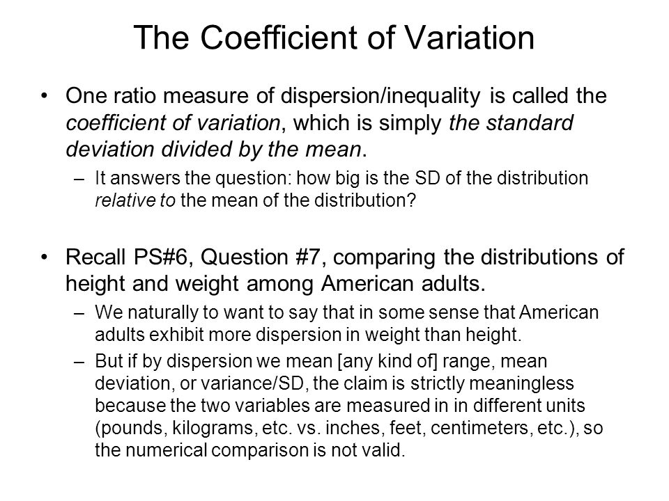 The Coefficient of Variation One ratio measure of dispersion/inequality is called the coefficient of variation, which is simply the standard deviation divided by the mean.