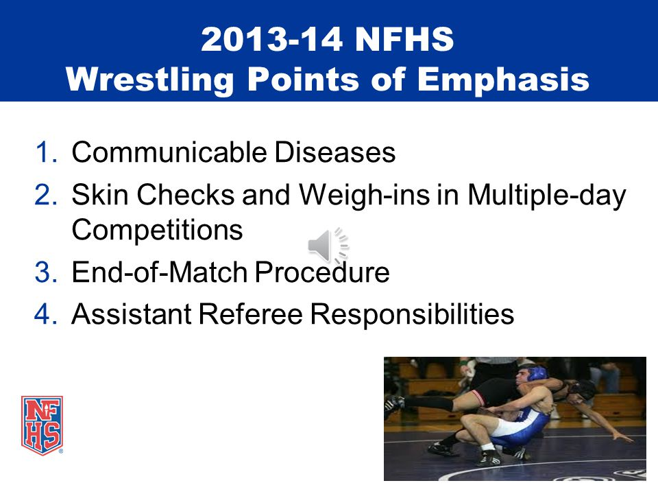 2013-14 NFHS Wrestling Points of Emphasis 1.Communicable Diseases 2.Skin Checks and Weigh-ins in Multiple-day Competitions 3.End-of-Match Procedure 4.Assistant Referee Responsibilities