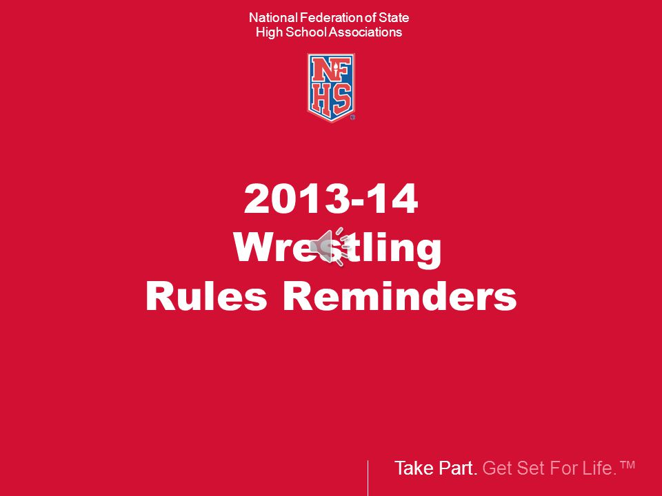 Take Part. Get Set For Life.™ National Federation of State High School Associations 2013-14 Wrestling Rules Reminders