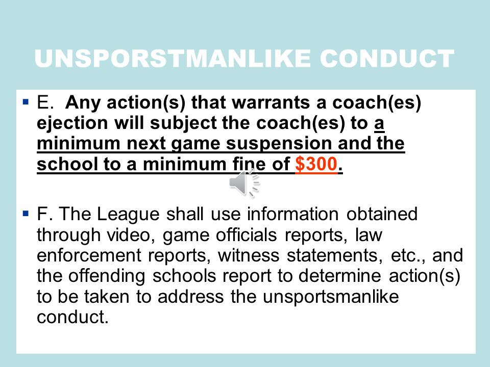 UNSPORSTMANLIKE CONDUCT  E. Any action(s) that warrants a coach(es) ejection will subject the coach(es) to a minimum next game suspension and the sch