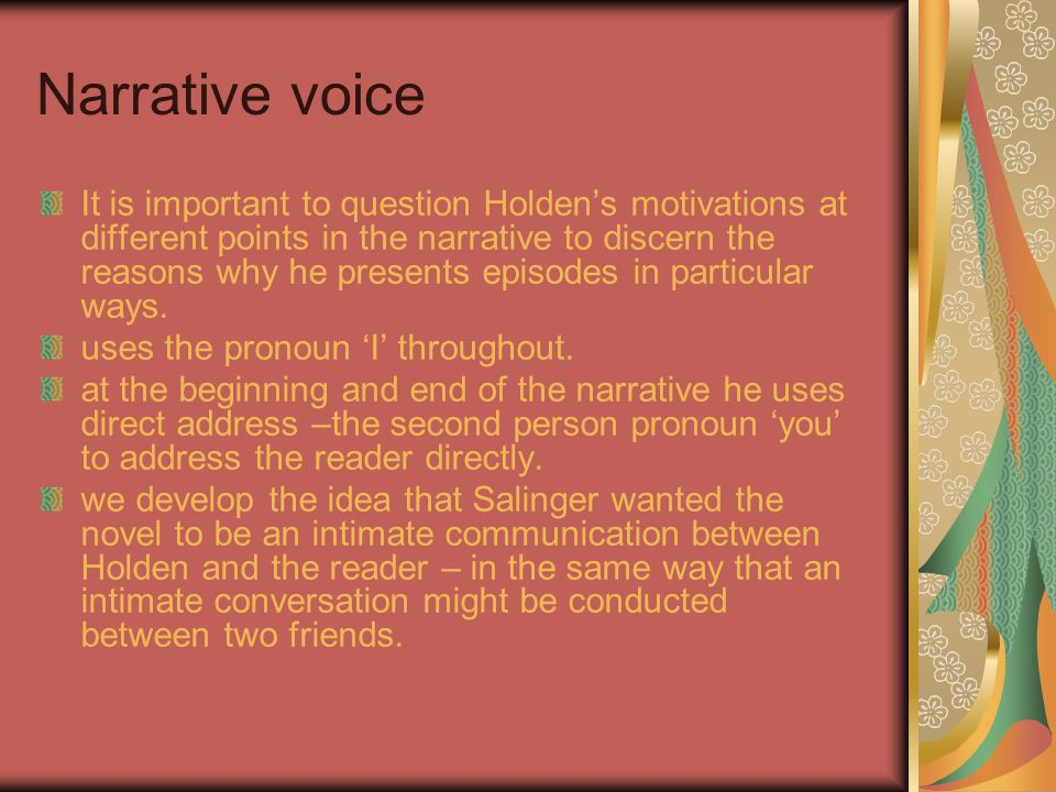 Narrative voice It is important to question Holden's motivations at different points in the narrative to discern the reasons why he presents episodes in particular ways.