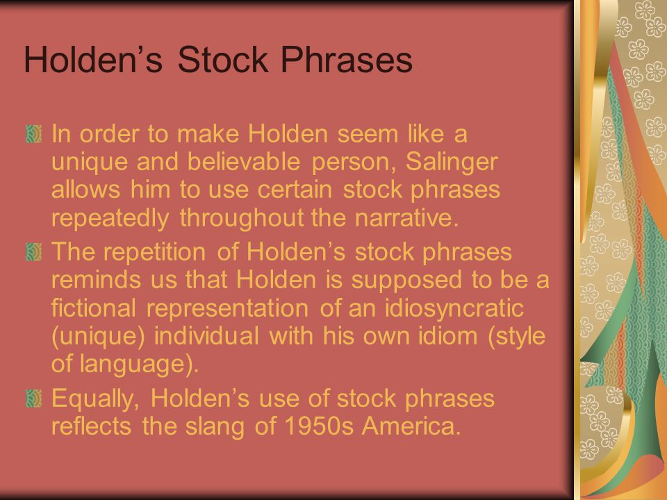 Holden's Stock Phrases In order to make Holden seem like a unique and believable person, Salinger allows him to use certain stock phrases repeatedly throughout the narrative.