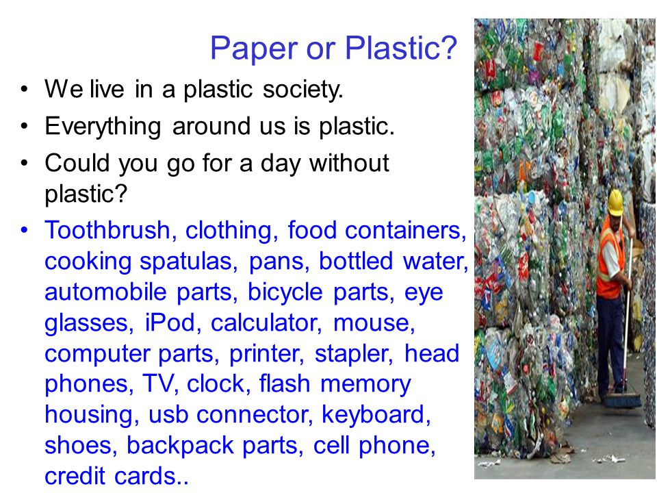 Paper or Plastic? 44 We live in a plastic society. Everything around us is plastic. Could you go for a day without plastic? Toothbrush, clothing, food