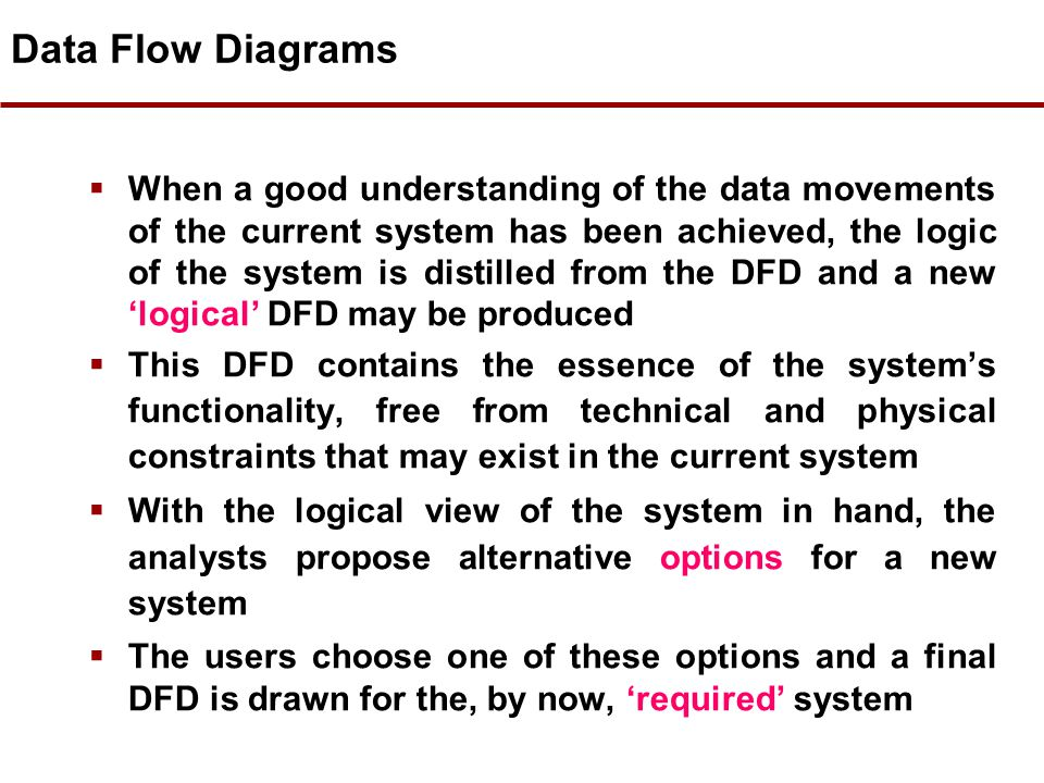 Data Flow Diagrams  The Data Flow Diagram (DFD) is the visible part of the Data Flow Modelling (DFM) technique  If used, the DFD is drawn at the ver