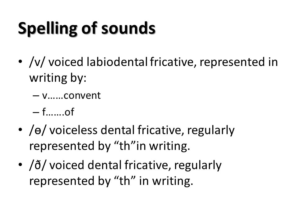 Spelling of sounds /v/ voiced labiodental fricative, represented in writing by: – v……convent – f…….of /ɵ/ voiceless dental fricative, regularly repres