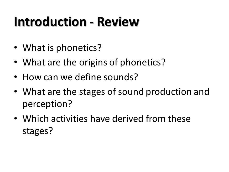 Introduction - Review What is phonetics? What are the origins of phonetics? How can we define sounds? What are the stages of sound production and perc