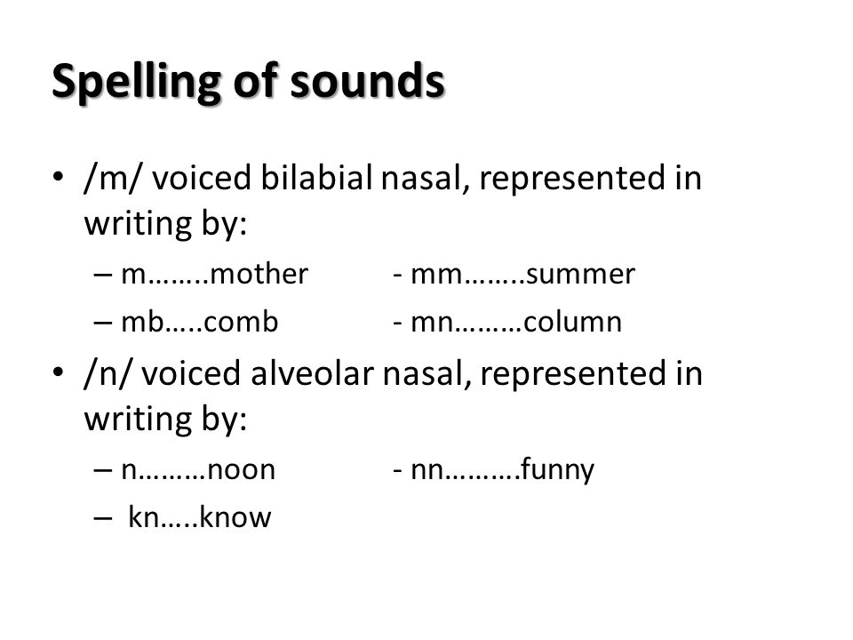 Spelling of sounds /m/ voiced bilabial nasal, represented in writing by: – m……..mother- mm……..summer – mb…..comb- mn………column /n/ voiced alveolar nasa