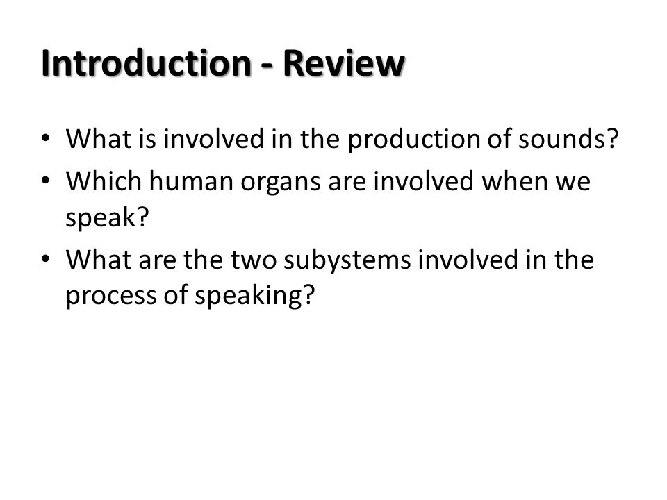 Introduction - Review What is involved in the production of sounds? Which human organs are involved when we speak? What are the two subystems involved