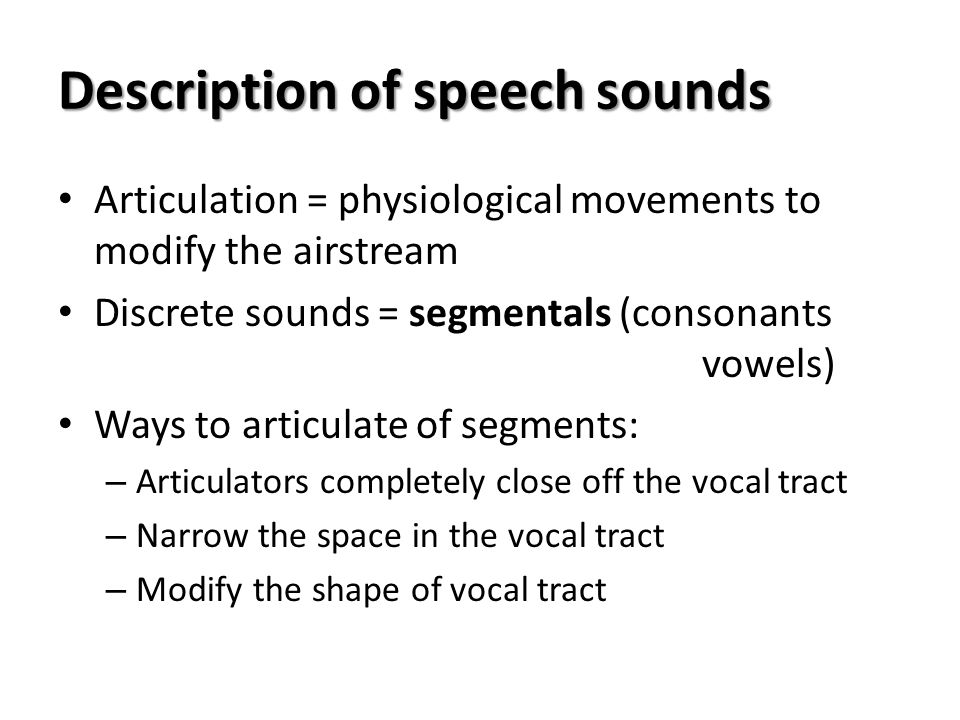 Description of speech sounds Articulation = physiological movements to modify the airstream Discrete sounds = segmentals (consonants vowels) Ways to a