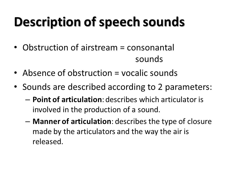 Description of speech sounds Obstruction of airstream = consonantal sounds Absence of obstruction = vocalic sounds Sounds are described according to 2