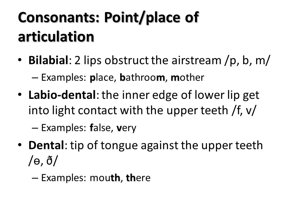 Consonants: Point/place of articulation Bilabial: 2 lips obstruct the airstream /p, b, m/ pbmm – Examples: place, bathroom, mother Labio-dental: the i