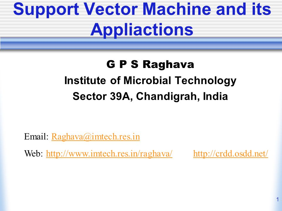 1 Support Vector Machine and its Appliactions G P S Raghava Institute of Microbial Technology Sector 39A, Chandigrah, India Email: Raghava@imtech.res.inRaghava@imtech.res.in Web: http://www.imtech.res.in/raghava/ http://crdd.osdd.net/http://www.imtech.res.in/raghava/http://crdd.osdd.net/