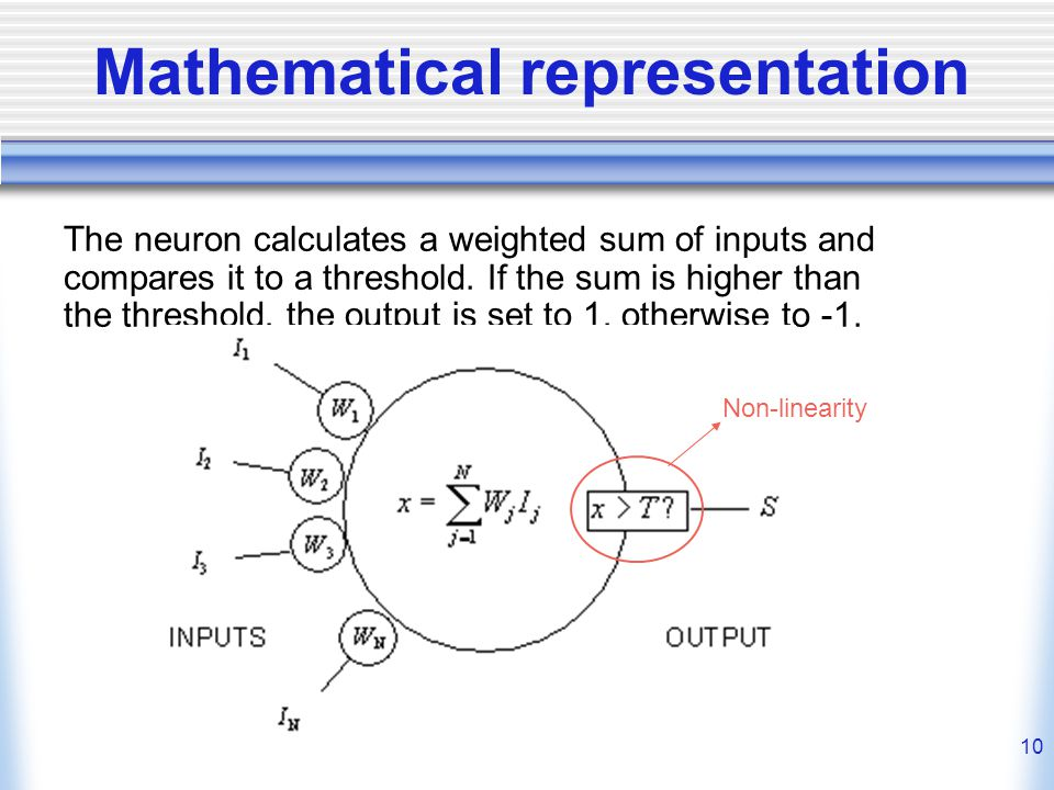 10 Mathematical representation The neuron calculates a weighted sum of inputs and compares it to a threshold.