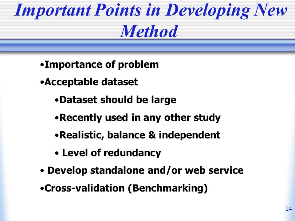 24 Important Points in Developing New Method Importance of problem Acceptable dataset Dataset should be large Recently used in any other study Realistic, balance & independent Level of redundancy Develop standalone and/or web service Cross-validation (Benchmarking)
