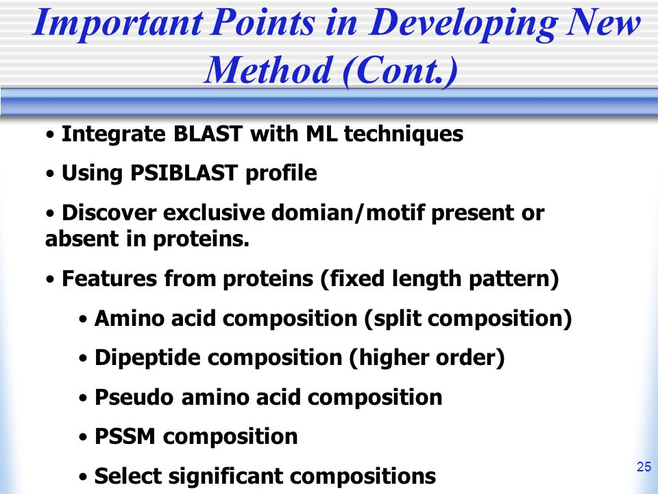 25 Important Points in Developing New Method (Cont.) Integrate BLAST with ML techniques Using PSIBLAST profile Discover exclusive domian/motif present or absent in proteins.
