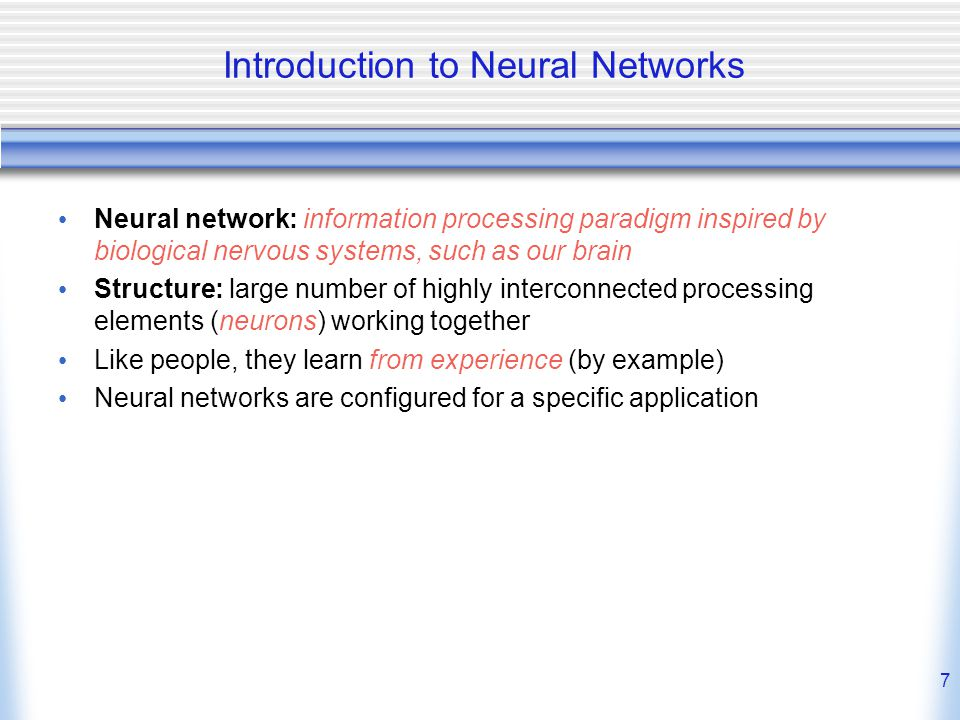 7 Introduction to Neural Networks Neural network: information processing paradigm inspired by biological nervous systems, such as our brain Structure: large number of highly interconnected processing elements (neurons) working together Like people, they learn from experience (by example) Neural networks are configured for a specific application