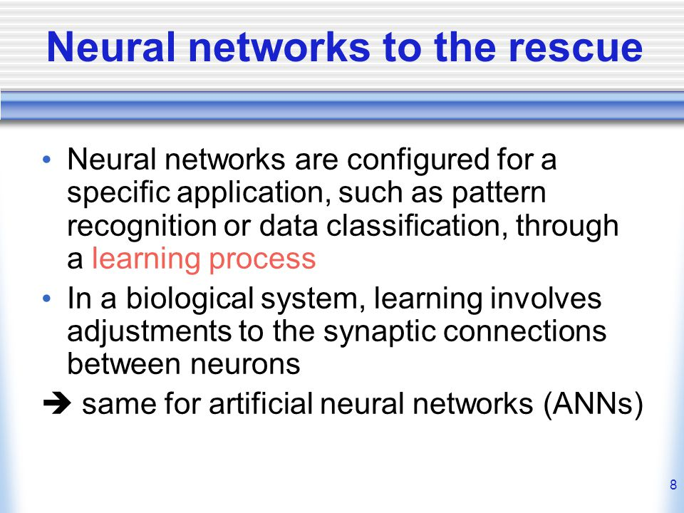 8 Neural networks to the rescue Neural networks are configured for a specific application, such as pattern recognition or data classification, through a learning process In a biological system, learning involves adjustments to the synaptic connections between neurons  same for artificial neural networks (ANNs)