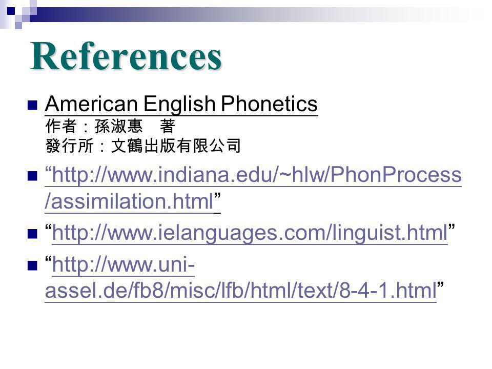 References American English Phonetics 作者:孫淑惠 著 發行所:文鶴出版有限公司 http://www.indiana.edu/~hlw/PhonProcess /assimilation.html http://www.indiana.edu/~hlw/PhonProcess /assimilation.html http://www.ielanguages.com/linguist.html http://www.ielanguages.com/linguist.html http://www.uni- assel.de/fb8/misc/lfb/html/text/8-4-1.html http://www.uni- assel.de/fb8/misc/lfb/html/text/8-4-1.html