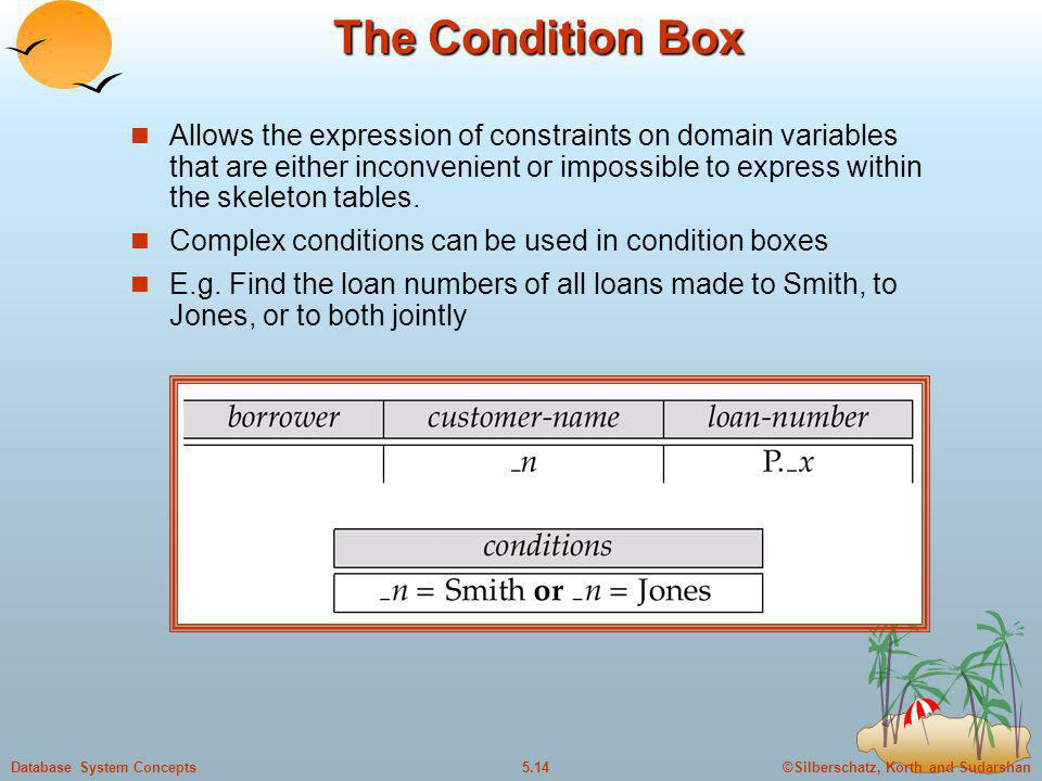 ©Silberschatz, Korth and Sudarshan5.14Database System Concepts The Condition Box Allows the expression of constraints on domain variables that are eit