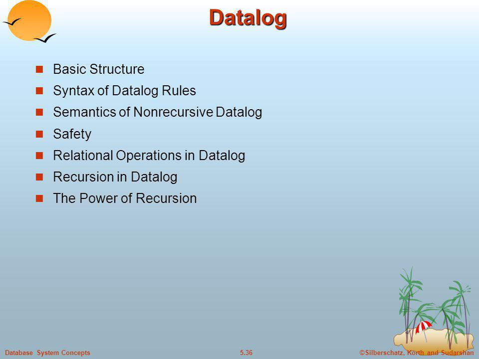 ©Silberschatz, Korth and Sudarshan5.36Database System ConceptsDatalog Basic Structure Syntax of Datalog Rules Semantics of Nonrecursive Datalog Safety